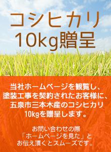 当社ホームページを観覧し、塗装工事を契約されたお客様に、五泉市三本木産のコシヒカリ10kgを贈呈します。
